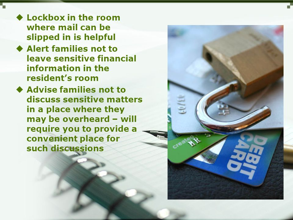 Lockbox in the room where mail can be slipped in is helpful  Alert families not to leave sensitive financial information in the resident's room  Advise families not to discuss sensitive matters in a place where they may be overheard – will require you to provide a convenient place for such discussions