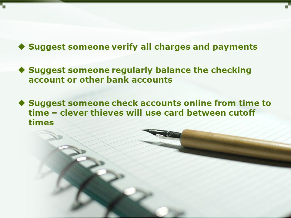  Suggest someone verify all charges and payments  Suggest someone regularly balance the checking account or other bank accounts  Suggest someone check accounts online from time to time – clever thieves will use card between cutoff times