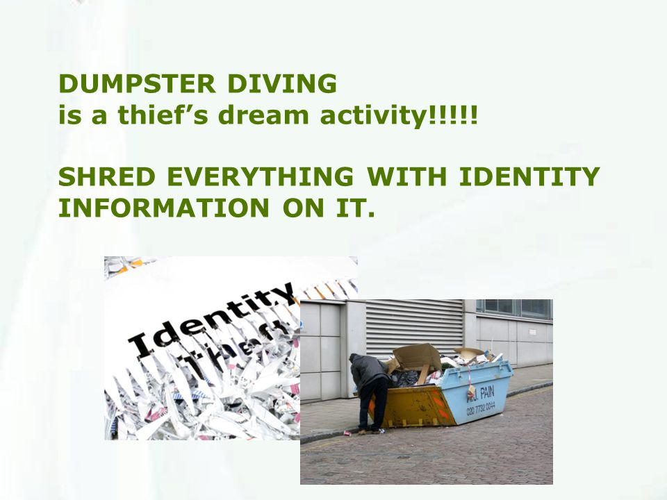 DUMPSTER DIVING is a thief's dream activity!!!!! SHRED EVERYTHING WITH IDENTITY INFORMATION ON IT.