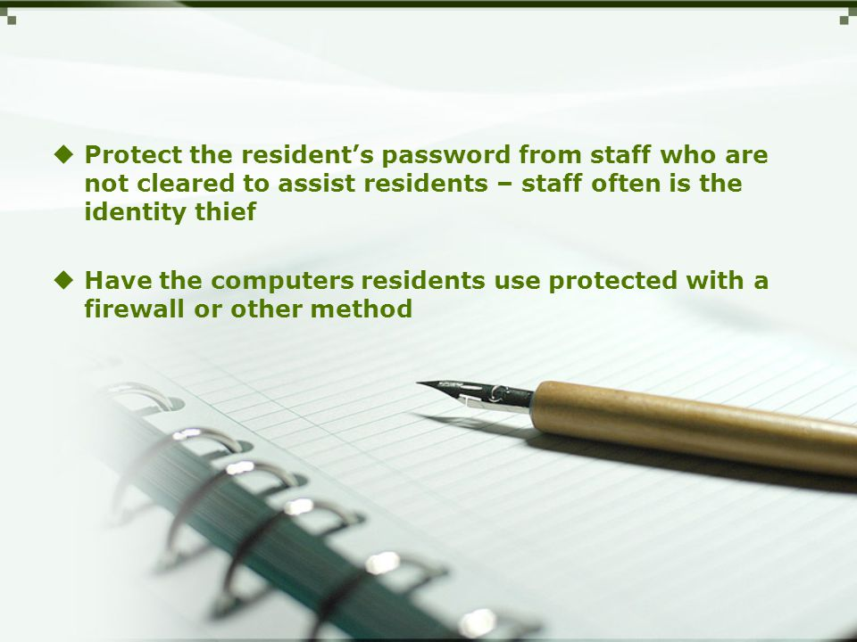 Protect the resident's password from staff who are not cleared to assist residents – staff often is the identity thief  Have the computers residents use protected with a firewall or other method