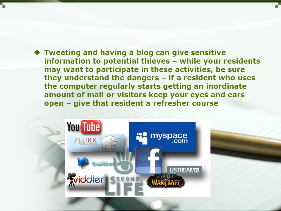  Tweeting and having a blog can give sensitive information to potential thieves – while your residents may want to participate in these activities, be sure they understand the dangers – if a resident who uses the computer regularly starts getting an inordinate amount of mail or visitors keep your eyes and ears open – give that resident a refresher course