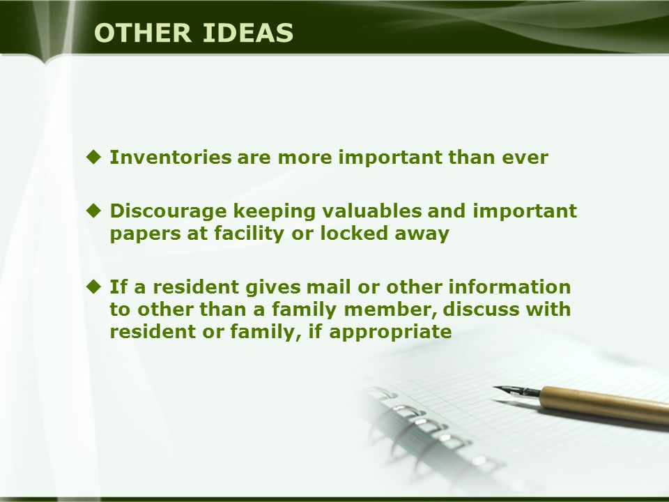 OTHER IDEAS  Inventories are more important than ever  Discourage keeping valuables and important papers at facility or locked away  If a resident gives mail or other information to other than a family member, discuss with resident or family, if appropriate