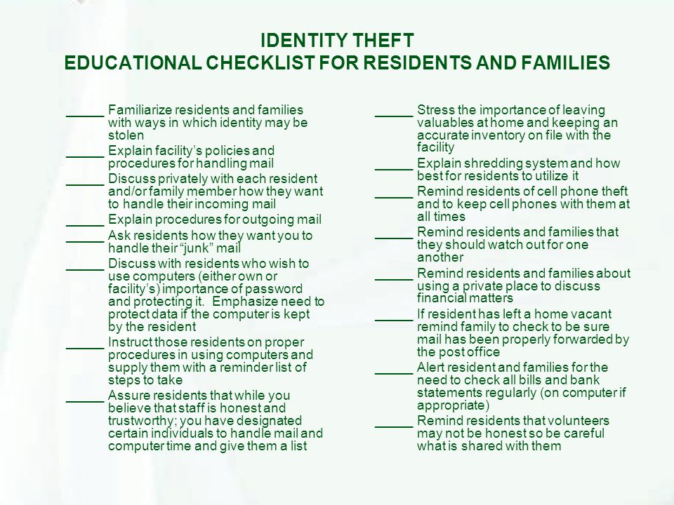 IDENTITY THEFT EDUCATIONAL CHECKLIST FOR RESIDENTS AND FAMILIES _____Familiarize residents and families with ways in which identity may be stolen _____Explain facility's policies and procedures for handling mail _____Discuss privately with each resident and/or family member how they want to handle their incoming mail _____Explain procedures for outgoing mail _____Ask residents how they want you to handle their junk mail _____Discuss with residents who wish to use computers (either own or facility's) importance of password and protecting it.