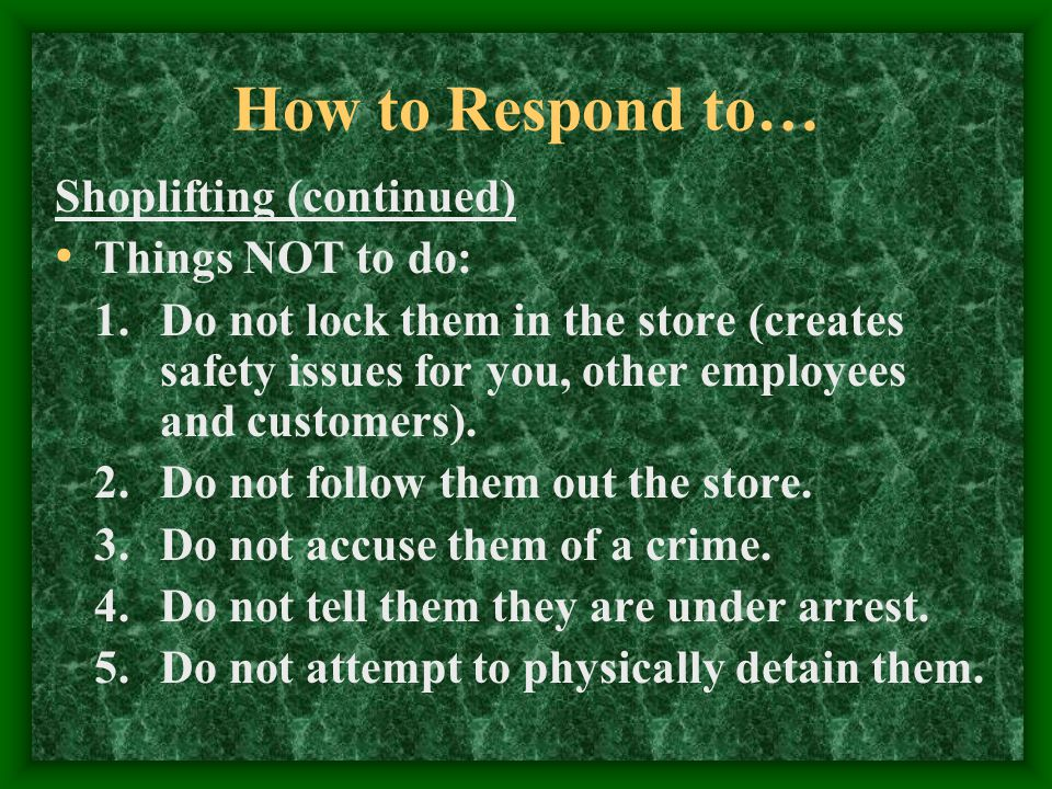 How to Respond to… Shoplifting (continued) Things NOT to do: 1.Do not lock them in the store (creates safety issues for you, other employees and customers).