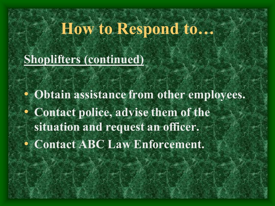 How to Respond to… Shoplifters (continued) Obtain assistance from other employees.
