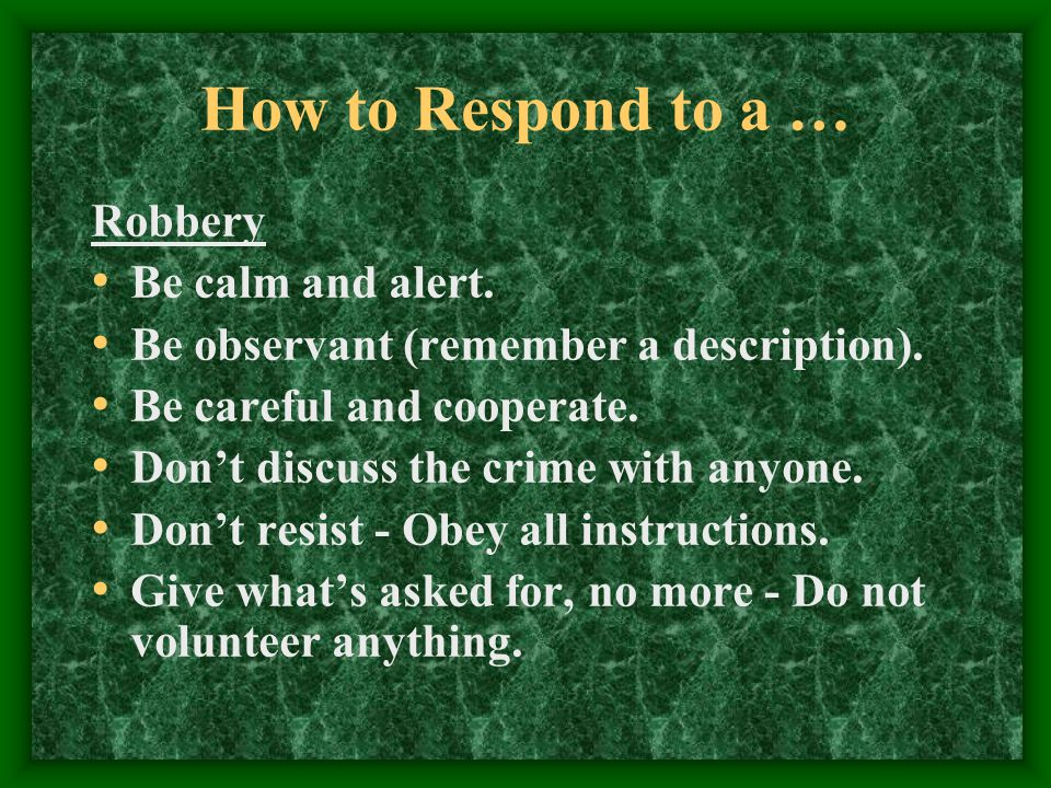How to Respond to a … Robbery Be calm and alert. Be observant (remember a description).