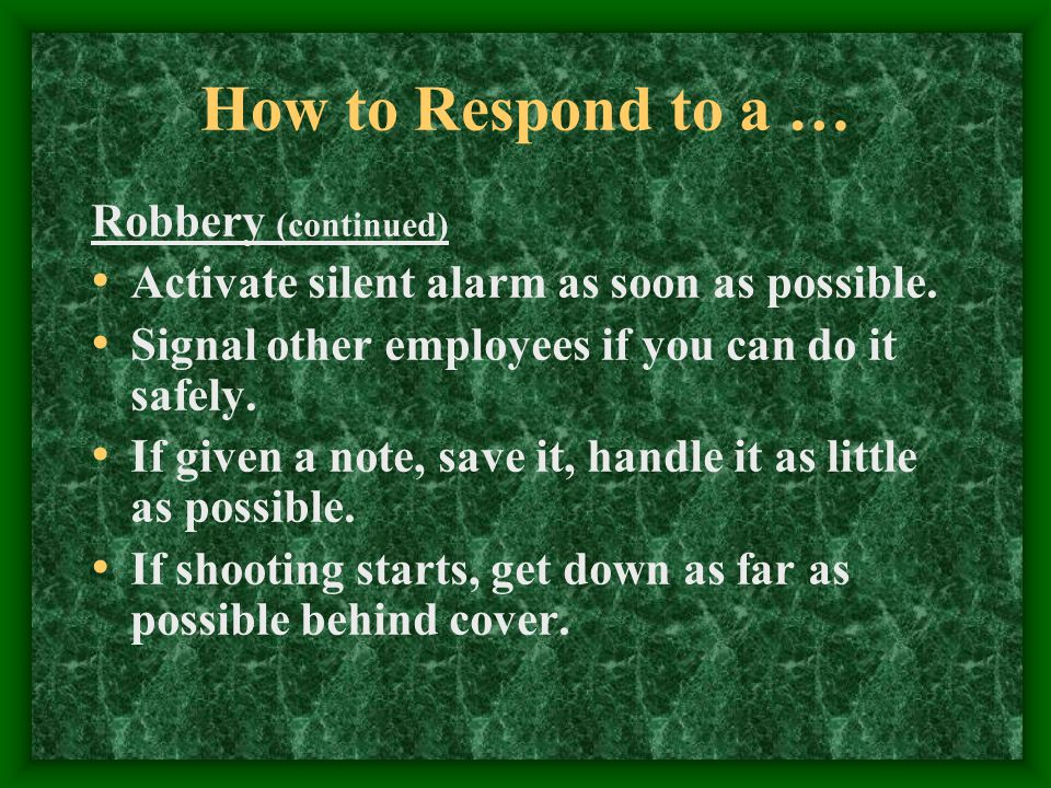 How to Respond to a … Robbery (continued) Activate silent alarm as soon as possible.