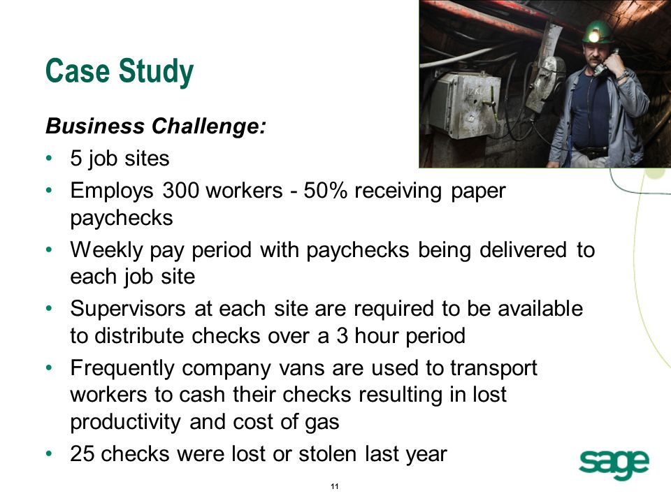 11 Case Study Business Challenge: 5 job sites Employs 300 workers - 50% receiving paper paychecks Weekly pay period with paychecks being delivered to each job site Supervisors at each site are required to be available to distribute checks over a 3 hour period Frequently company vans are used to transport workers to cash their checks resulting in lost productivity and cost of gas 25 checks were lost or stolen last year