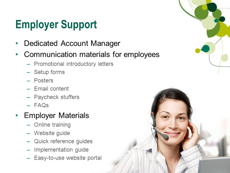23 Employer Support Dedicated Account Manager Communication materials for employees –Promotional introductory letters –Setup forms –Posters –Email content –Paycheck stuffers –FAQs Employer Materials –Online training –Website guide –Quick reference guides –Implementation guide –Easy-to-use website portal