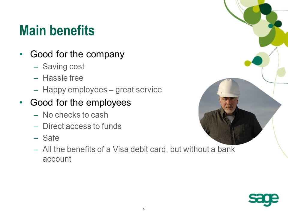 4 Main benefits Good for the company –Saving cost –Hassle free –Happy employees – great service Good for the employees –No checks to cash –Direct access to funds –Safe –All the benefits of a Visa debit card, but without a bank account