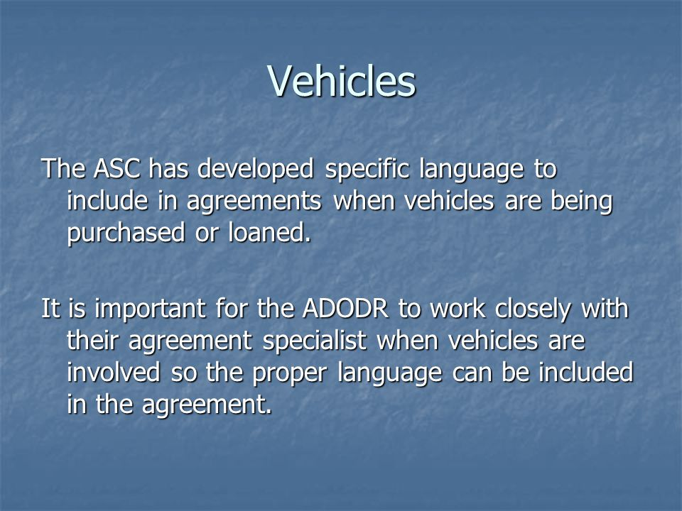 Vehicles The ASC has developed specific language to include in agreements when vehicles are being purchased or loaned. It is important for the ADODR t