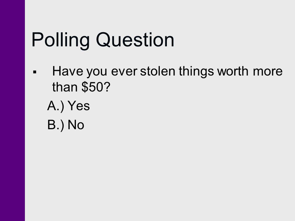 Polling Question  Have you ever stolen things worth more than $50? A.) Yes B.) No