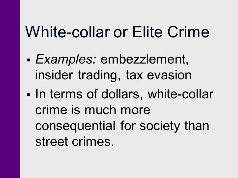 White-collar or Elite Crime  Examples: embezzlement, insider trading, tax evasion  In terms of dollars, white-collar crime is much more consequentia