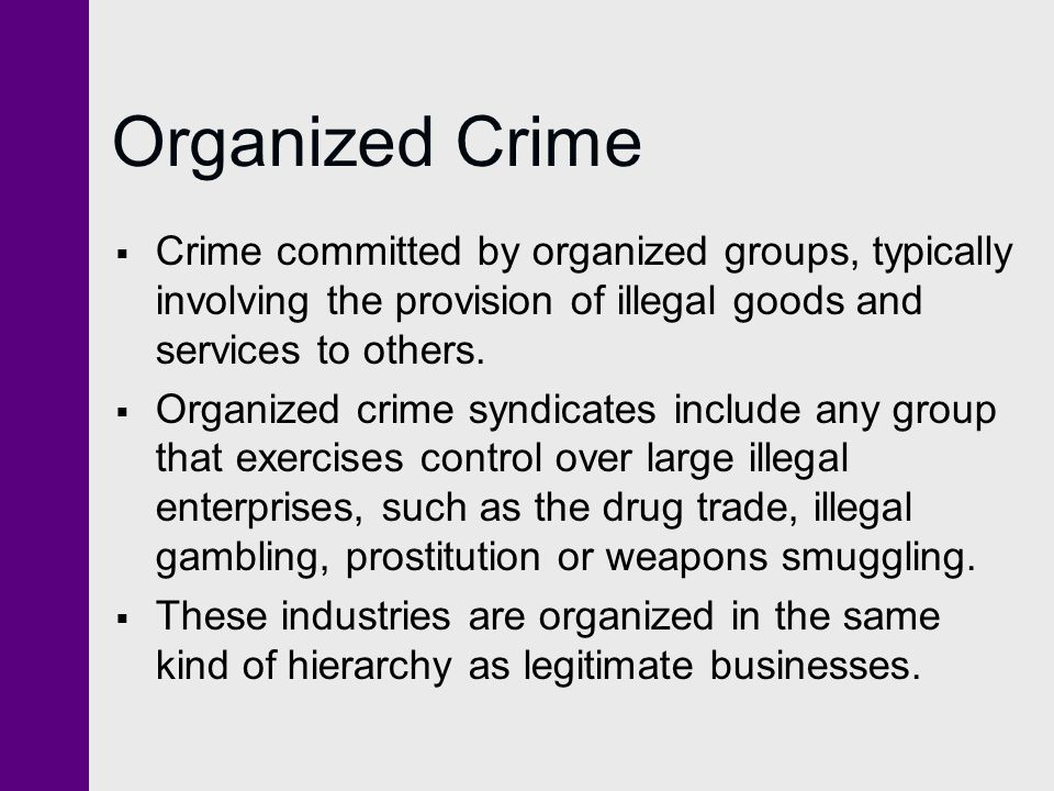 Organized Crime  Crime committed by organized groups, typically involving the provision of illegal goods and services to others.  Organized crime sy