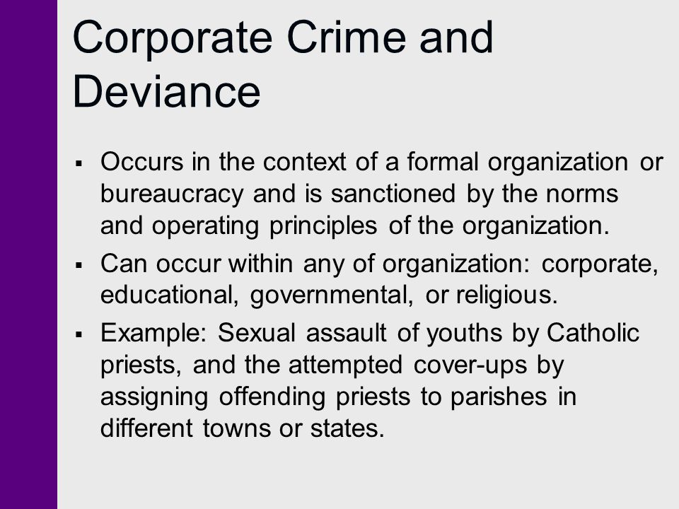 Corporate Crime and Deviance  Occurs in the context of a formal organization or bureaucracy and is sanctioned by the norms and operating principles of the organization.