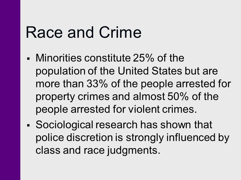 Race and Crime  Minorities constitute 25% of the population of the United States but are more than 33% of the people arrested for property crimes and almost 50% of the people arrested for violent crimes.