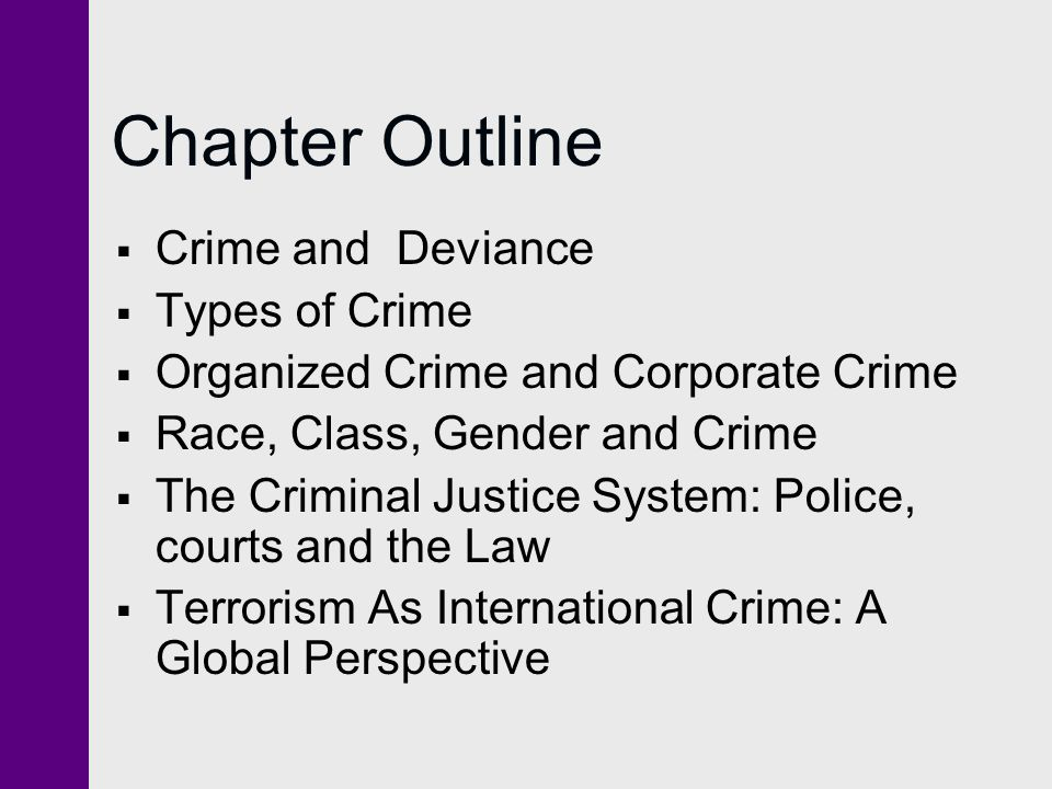 Chapter Outline  Crime and Deviance  Types of Crime  Organized Crime and Corporate Crime  Race, Class, Gender and Crime  The Criminal Justice System: Police, courts and the Law  Terrorism As International Crime: A Global Perspective
