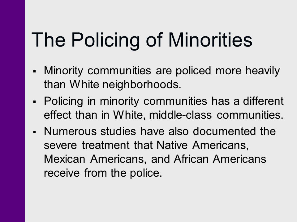 The Policing of Minorities  Minority communities are policed more heavily than White neighborhoods.  Policing in minority communities has a differen