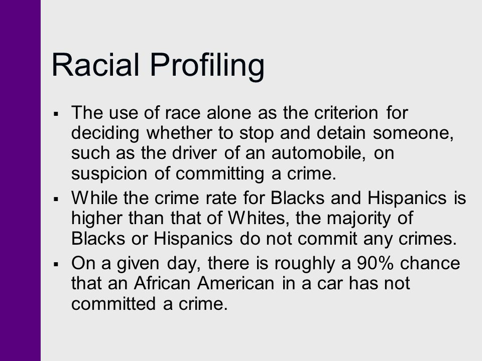 Racial Profiling  The use of race alone as the criterion for deciding whether to stop and detain someone, such as the driver of an automobile, on suspicion of committing a crime.