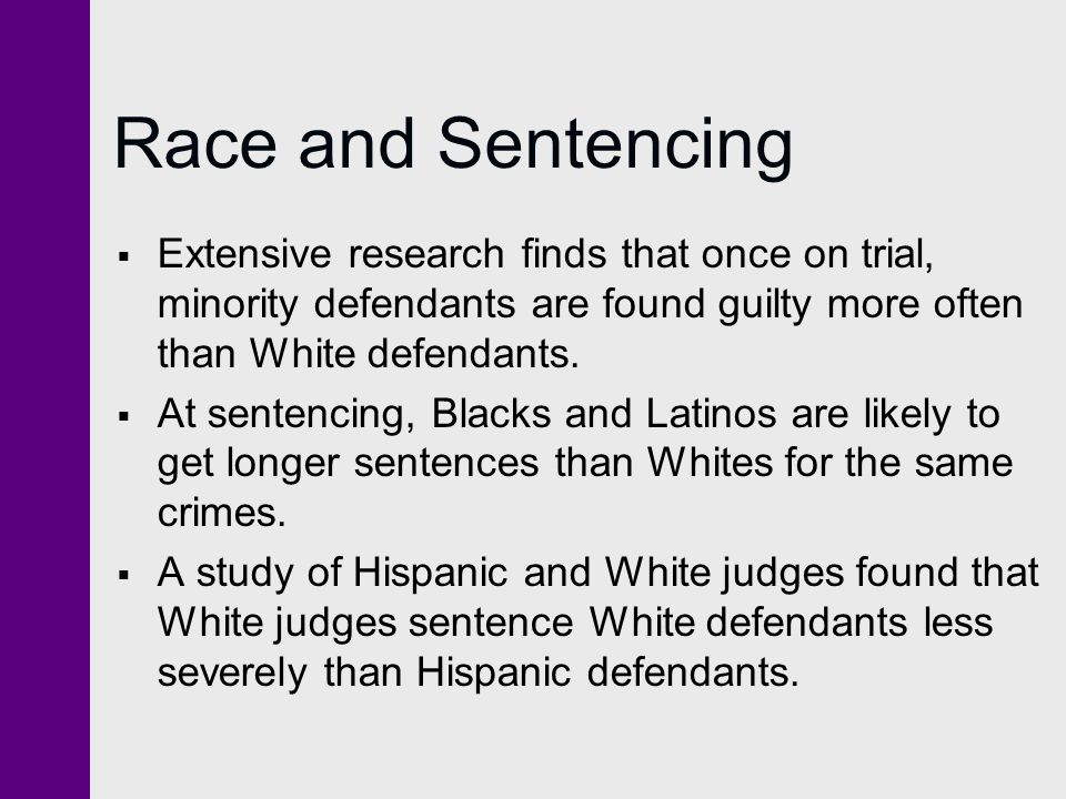 Race and Sentencing  Extensive research finds that once on trial, minority defendants are found guilty more often than White defendants.  At sentenc