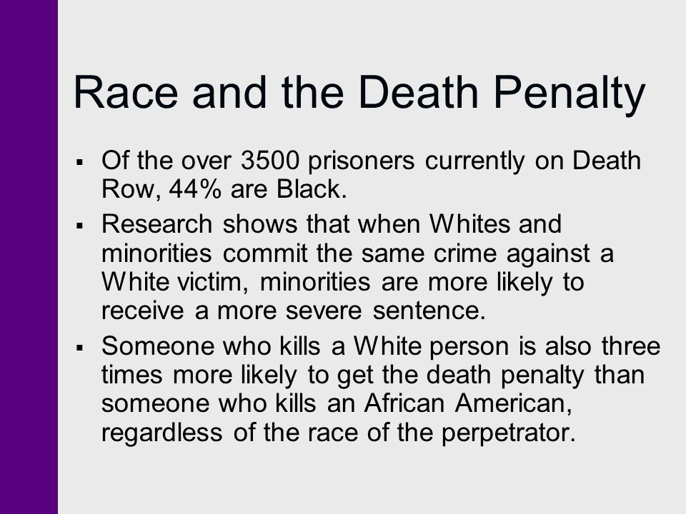 Race and the Death Penalty  Of the over 3500 prisoners currently on Death Row, 44% are Black.
