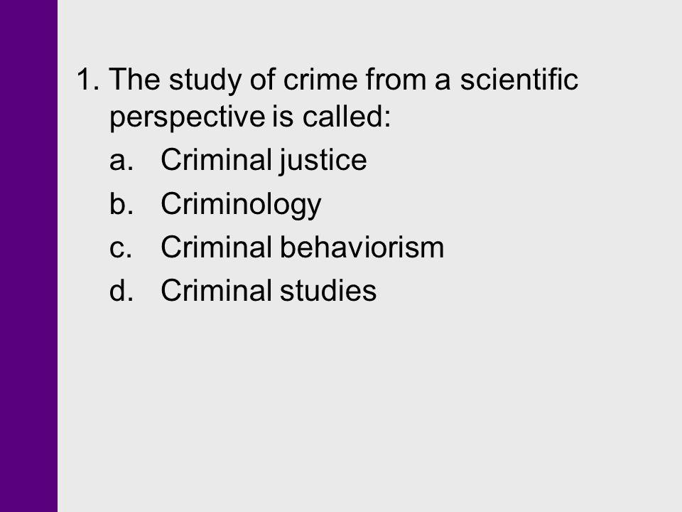 1. The study of crime from a scientific perspective is called: a. Criminal justice b. Criminology c. Criminal behaviorism d. Criminal studies