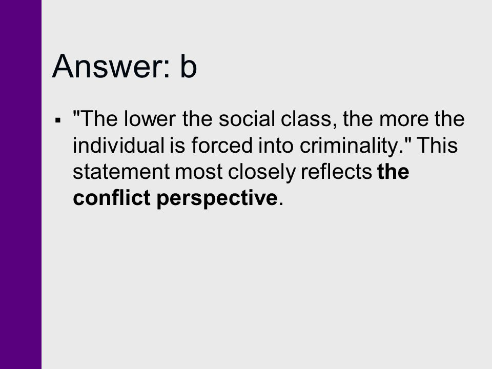 Answer: b  The lower the social class, the more the individual is forced into criminality. This statement most closely reflects the conflict perspective.