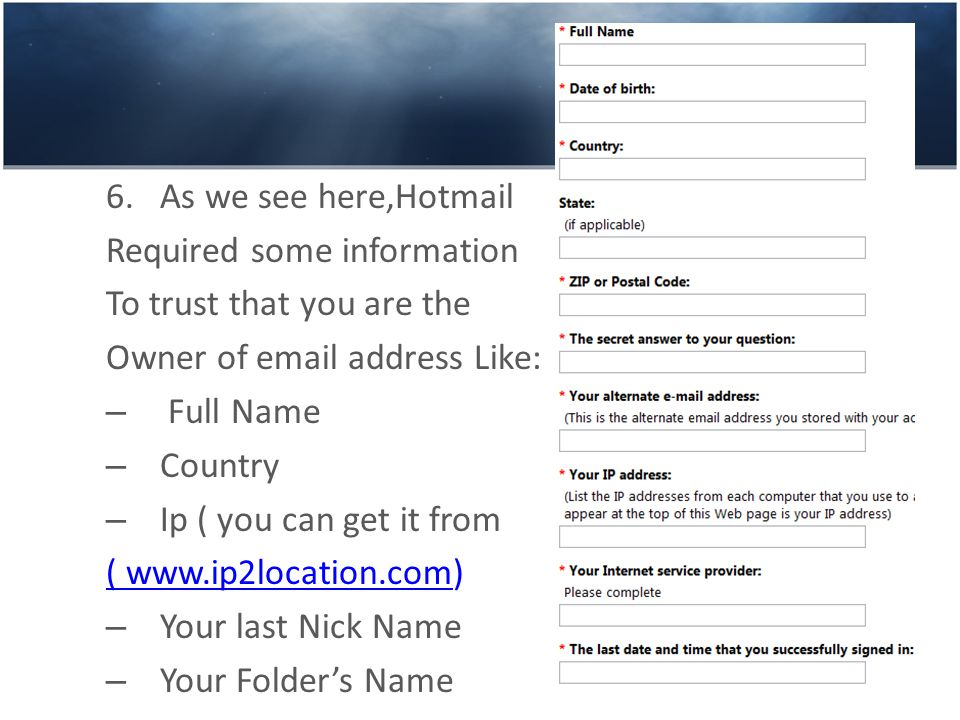6.As we see here,Hotmail Required some information To trust that you are the Owner of email address Like: – Full Name – Country – Ip ( you can get it from ( www.ip2location.com( www.ip2location.com) – Your last Nick Name – Your Folder's Name