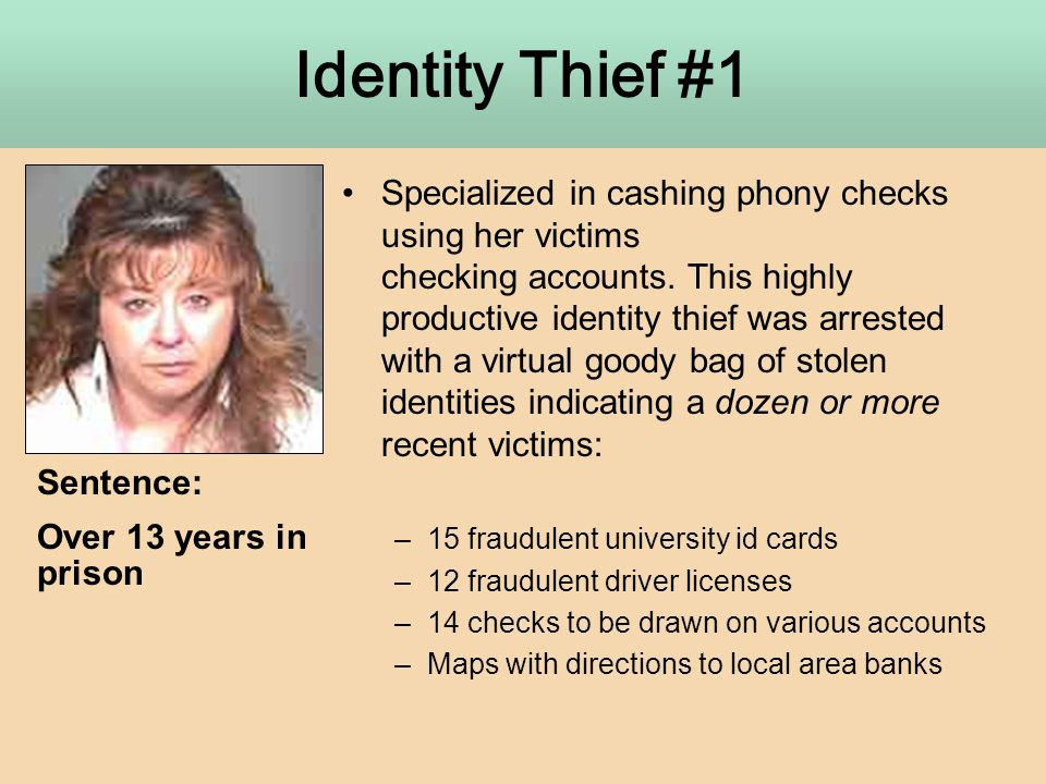 Identity Thief #1 Specialized in cashing phony checks using her victims checking accounts. This highly productive identity thief was arrested with a v