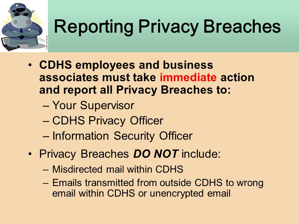 Reporting Privacy Breaches CDHS employees and business associates must take immediate action and report all Privacy Breaches to: –Your Supervisor –CDH