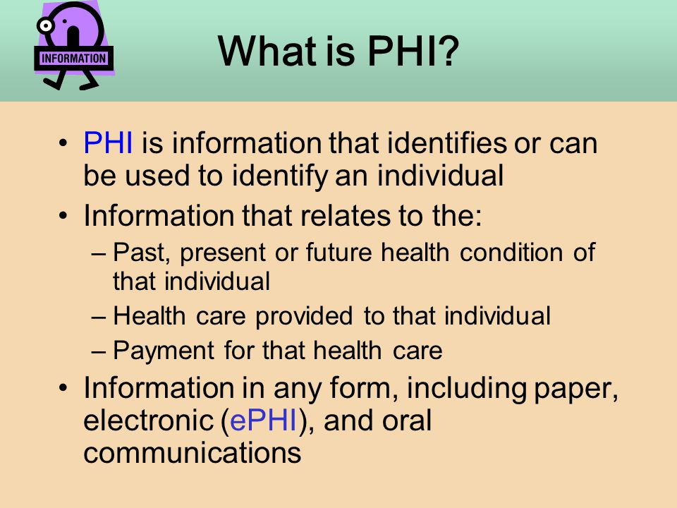 PHI is information that identifies or can be used to identify an individual Information that relates to the: –Past, present or future health condition