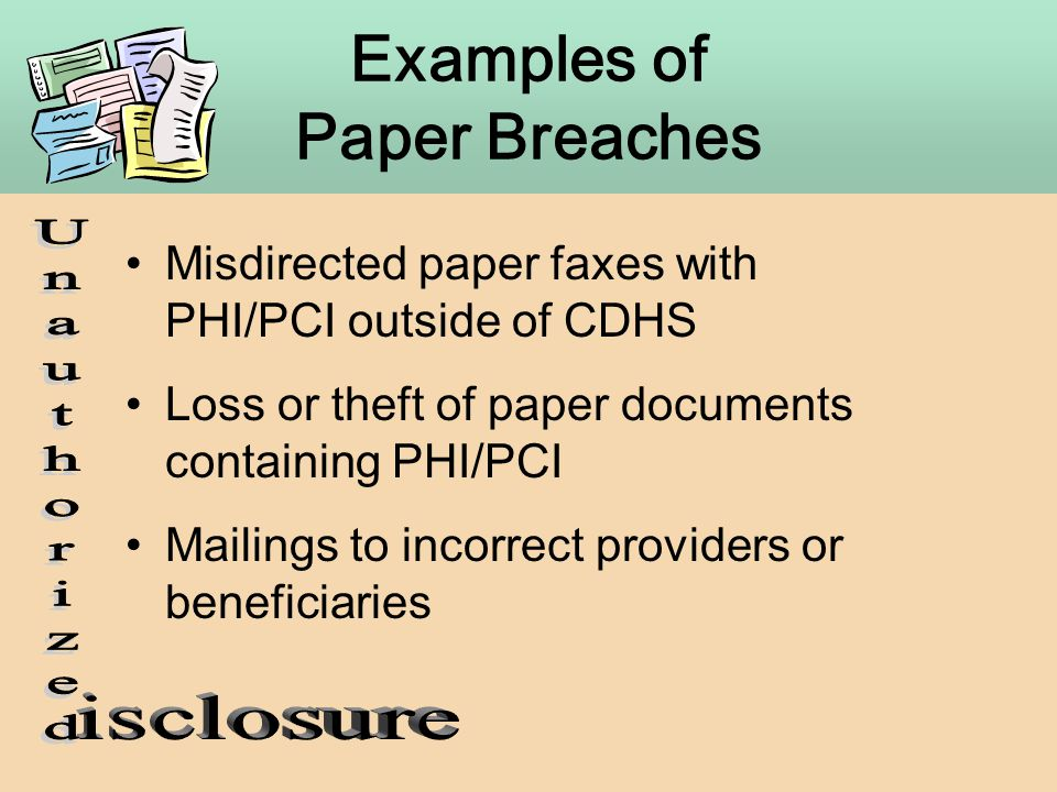 Examples of Paper Breaches Misdirected paper faxes with PHI/PCI outside of CDHS Loss or theft of paper documents containing PHI/PCI Mailings to incorr