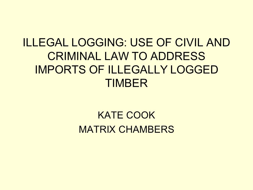ILLEGAL LOGGING: USE OF CIVIL AND CRIMINAL LAW TO ADDRESS IMPORTS OF ILLEGALLY LOGGED TIMBER KATE COOK MATRIX CHAMBERS