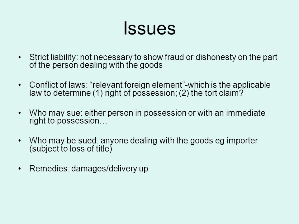 Issues Strict liability: not necessary to show fraud or dishonesty on the part of the person dealing with the goods Conflict of laws: relevant foreign element -which is the applicable law to determine (1) right of possession; (2) the tort claim.