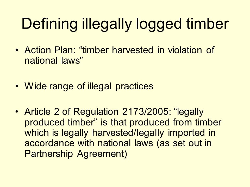 Defining illegally logged timber Action Plan: timber harvested in violation of national laws Wide range of illegal practices Article 2 of Regulation 2173/2005: legally produced timber is that produced from timber which is legally harvested/legally imported in accordance with national laws (as set out in Partnership Agreement)