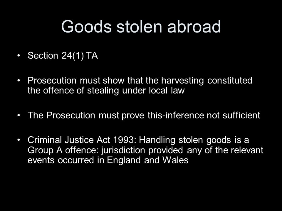 Goods stolen abroad Section 24(1) TA Prosecution must show that the harvesting constituted the offence of stealing under local law The Prosecution mus