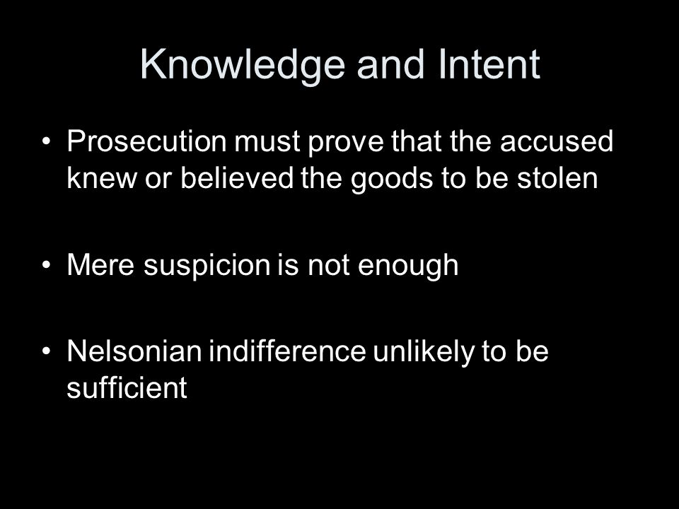 Knowledge and Intent Prosecution must prove that the accused knew or believed the goods to be stolen Mere suspicion is not enough Nelsonian indifference unlikely to be sufficient