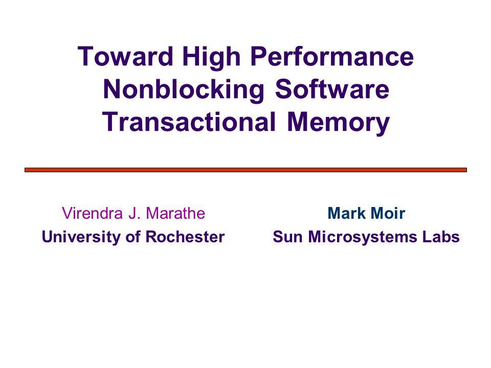 Toward High Performance Nonblocking Software Transactional Memory Virendra J. Marathe University of Rochester Mark Moir Sun Microsystems Labs
