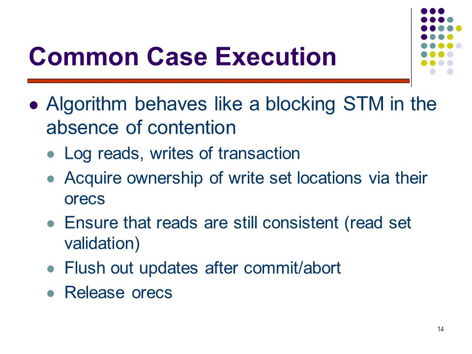 14 Common Case Execution Algorithm behaves like a blocking STM in the absence of contention Log reads, writes of transaction Acquire ownership of write set locations via their orecs Ensure that reads are still consistent (read set validation) Flush out updates after commit/abort Release orecs