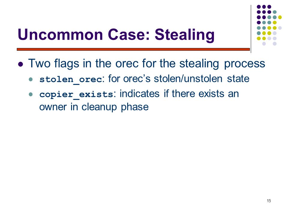 15 Uncommon Case: Stealing Two flags in the orec for the stealing process stolen_orec : for orec's stolen/unstolen state copier_exists : indicates if there exists an owner in cleanup phase