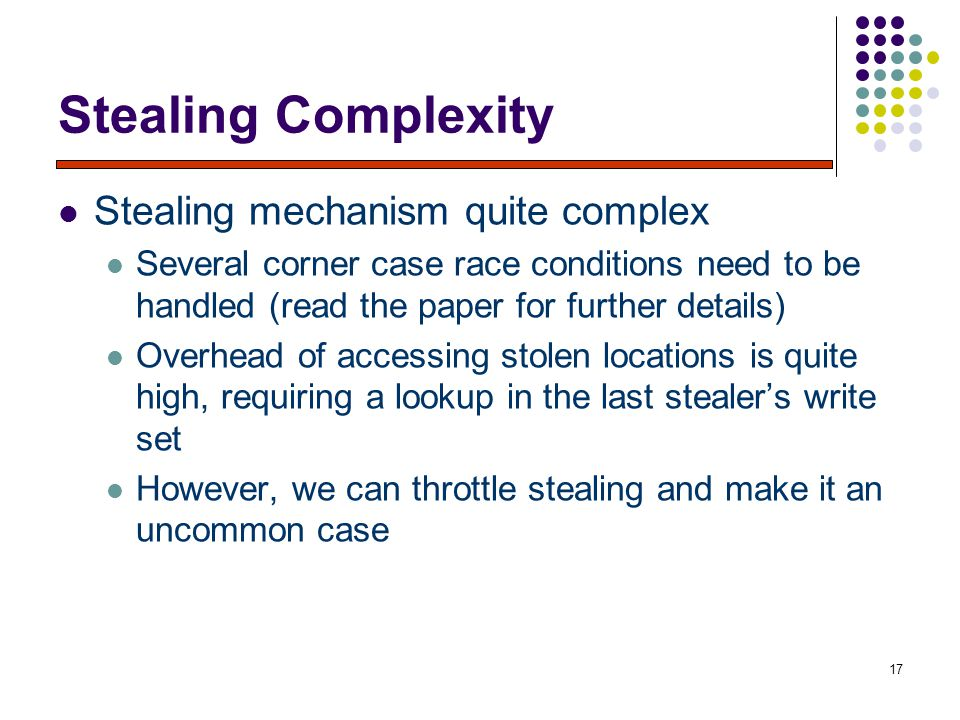 17 Stealing Complexity Stealing mechanism quite complex Several corner case race conditions need to be handled (read the paper for further details) Overhead of accessing stolen locations is quite high, requiring a lookup in the last stealer's write set However, we can throttle stealing and make it an uncommon case