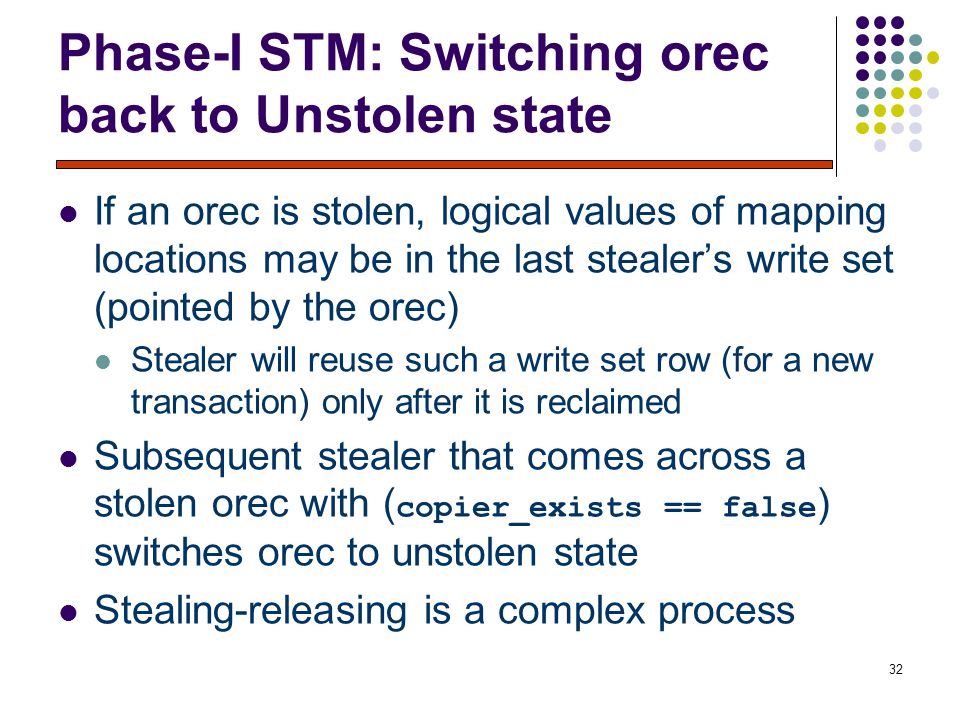 32 Phase-I STM: Switching orec back to Unstolen state If an orec is stolen, logical values of mapping locations may be in the last stealer's write set (pointed by the orec) Stealer will reuse such a write set row (for a new transaction) only after it is reclaimed Subsequent stealer that comes across a stolen orec with ( copier_exists == false ) switches orec to unstolen state Stealing-releasing is a complex process