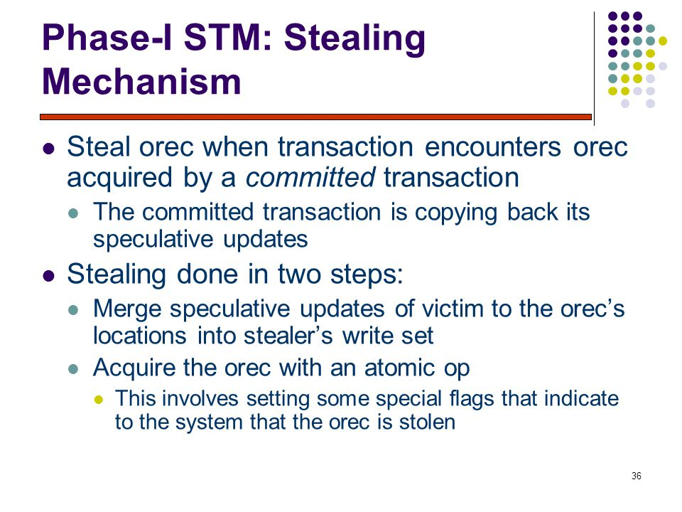 36 Phase-I STM: Stealing Mechanism Steal orec when transaction encounters orec acquired by a committed transaction The committed transaction is copying back its speculative updates Stealing done in two steps: Merge speculative updates of victim to the orec's locations into stealer's write set Acquire the orec with an atomic op This involves setting some special flags that indicate to the system that the orec is stolen