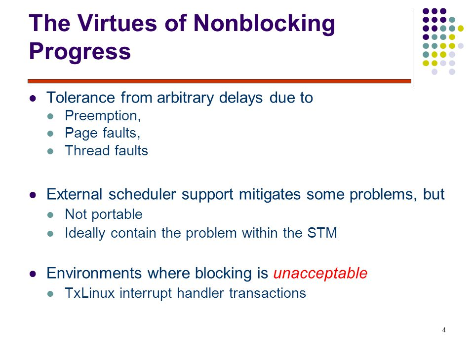 4 The Virtues of Nonblocking Progress Tolerance from arbitrary delays due to Preemption, Page faults, Thread faults External scheduler support mitigates some problems, but Not portable Ideally contain the problem within the STM Environments where blocking is unacceptable TxLinux interrupt handler transactions
