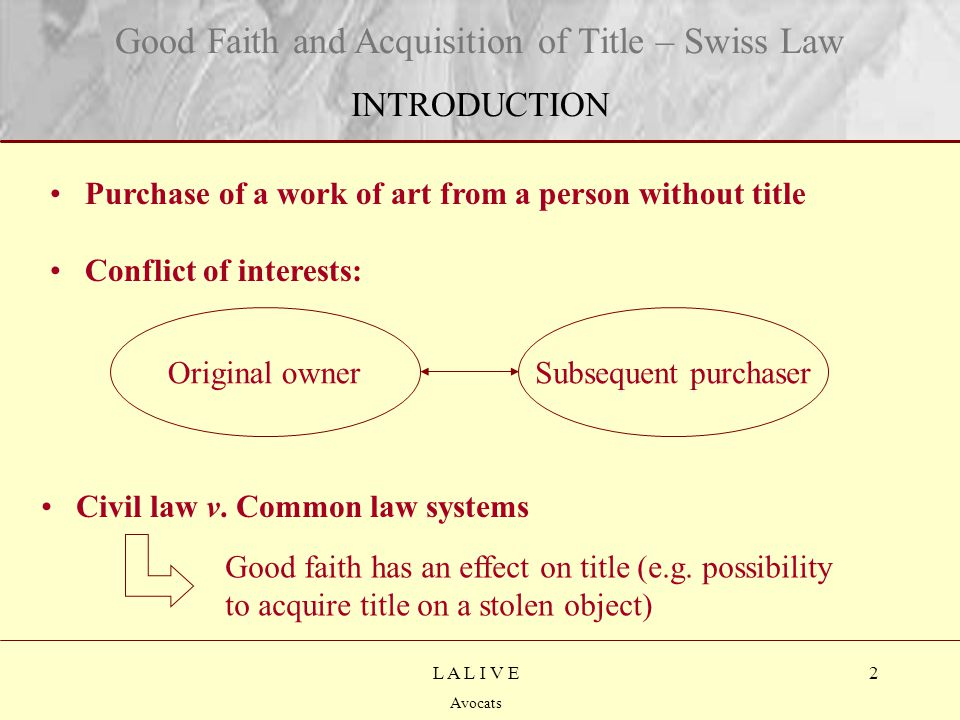 2 Titre Sous-titre L A L I V E Avocats Good Faith and Acquisition of Title – Swiss Law INTRODUCTION Subsequent purchaserOriginal owner Purchase of a work of art from a person without title Conflict of interests: Civil law v.
