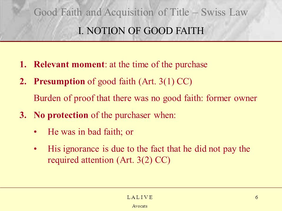 17 Titre Sous-titre L A L I V E Avocats Good Faith and Acquisition of Title – Swiss Law CONCLUSION Good faith purchaser Entrusted objectStolen/lost object Bad faith purchaser Claim within 1 year / 30 years Claim at any time No claim Immediate passing of title Passing of title after 30 years No passing of title If market/ public auction/ dealer of objects of same nature: reimbursement of purchase price