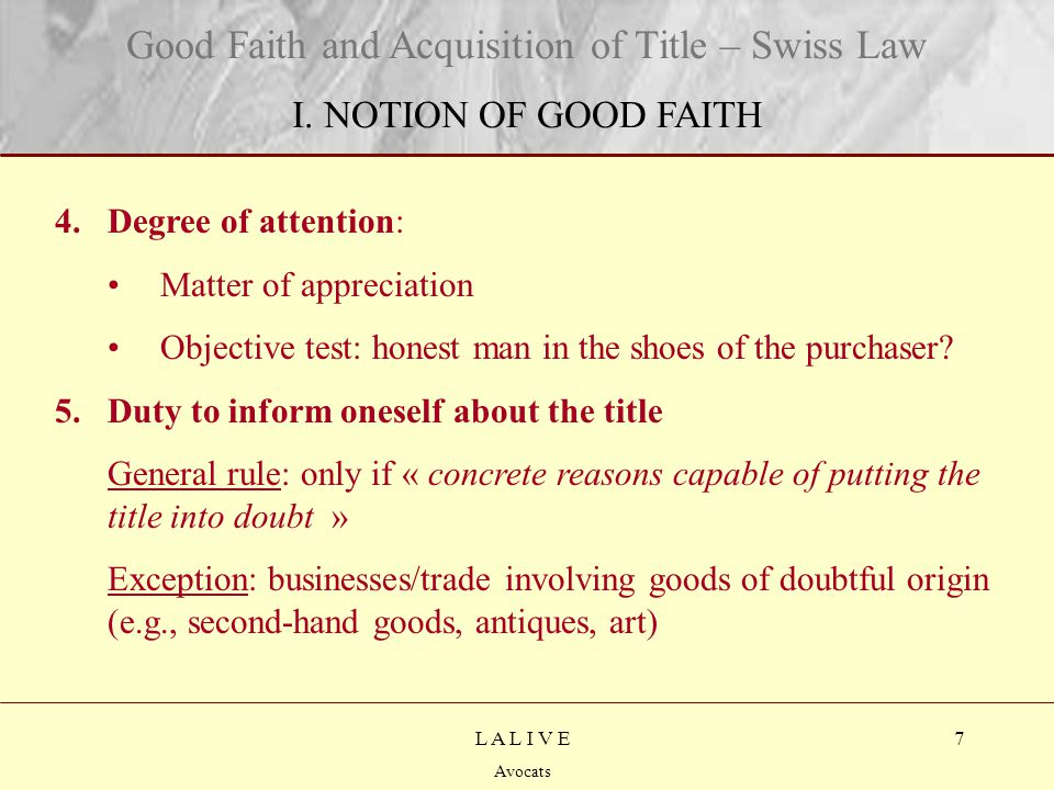 8 Titre Sous-titre L A L I V E Avocats On the art market: The purchaser must inform himself « when he should be suspicious given the circumstances » Higher standard of care Irrelevant factors: dealer/non-dealer; purpose of resale or not Relevant: knowledge of the market in question Good Faith and Acquisition of Title – Swiss Law I.