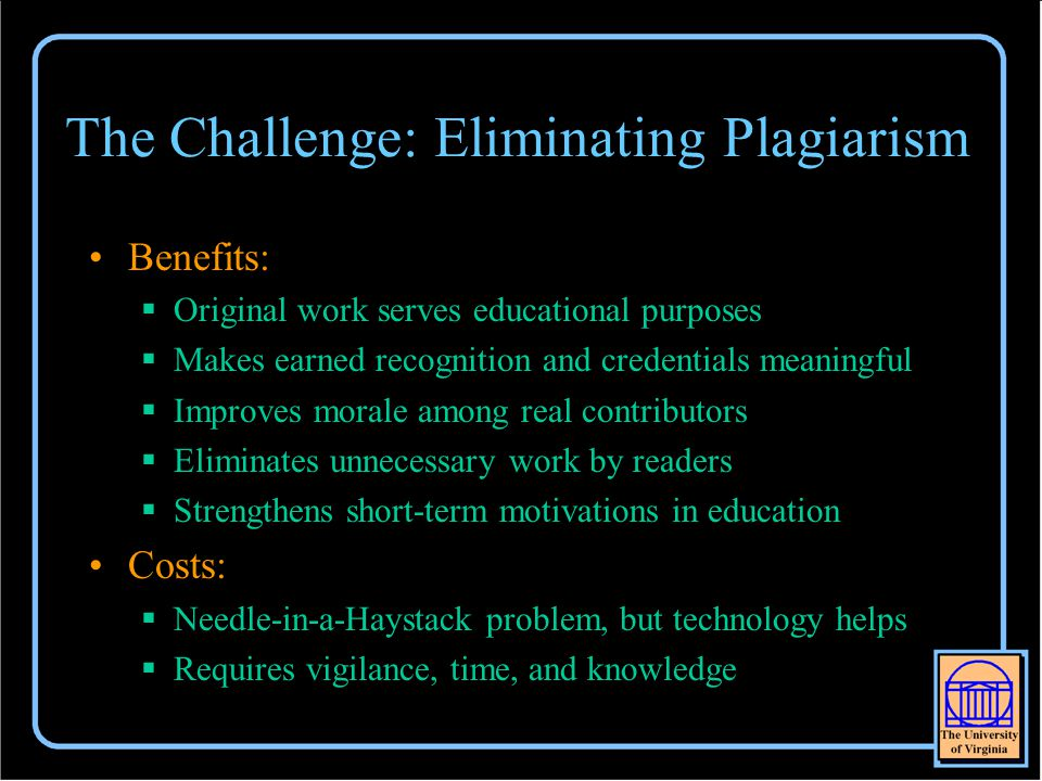 The Challenge: Eliminating Plagiarism Benefits:  Original work serves educational purposes  Makes earned recognition and credentials meaningful  Improves morale among real contributors  Eliminates unnecessary work by readers  Strengthens short-term motivations in education Costs:  Needle-in-a-Haystack problem, but technology helps  Requires vigilance, time, and knowledge