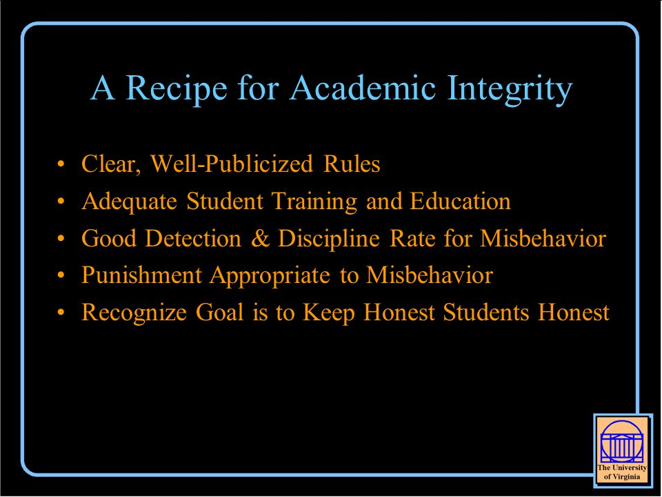 A Recipe for Academic Integrity Clear, Well-Publicized Rules Adequate Student Training and Education Good Detection & Discipline Rate for Misbehavior Punishment Appropriate to Misbehavior Recognize Goal is to Keep Honest Students Honest