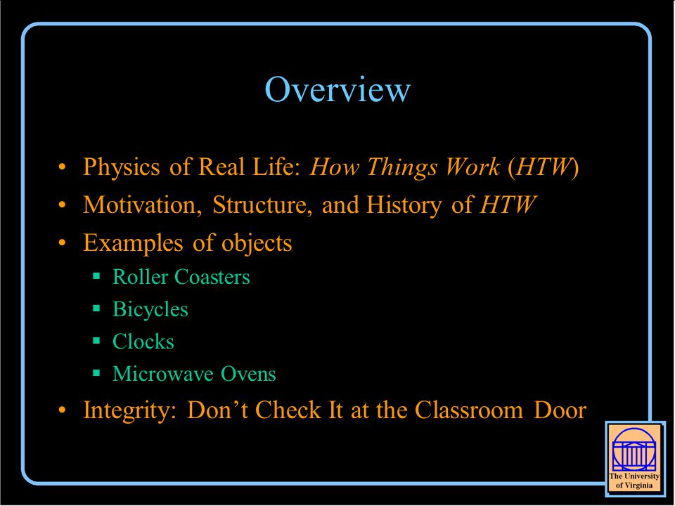 Overview Physics of Real Life: How Things Work (HTW) Motivation, Structure, and History of HTW Examples of objects  Roller Coasters  Bicycles  Clocks  Microwave Ovens Integrity: Don't Check It at the Classroom Door